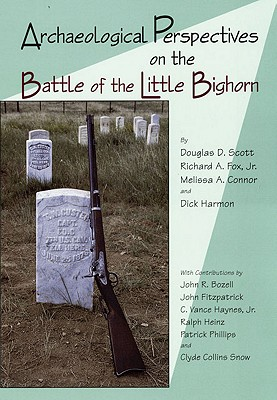 Archaeological Perspectives on the Battle of Little Bighorn By Scott, Douglas D./ Fox, Richard A./ Connor, Melissa A./ Harmon, Dick